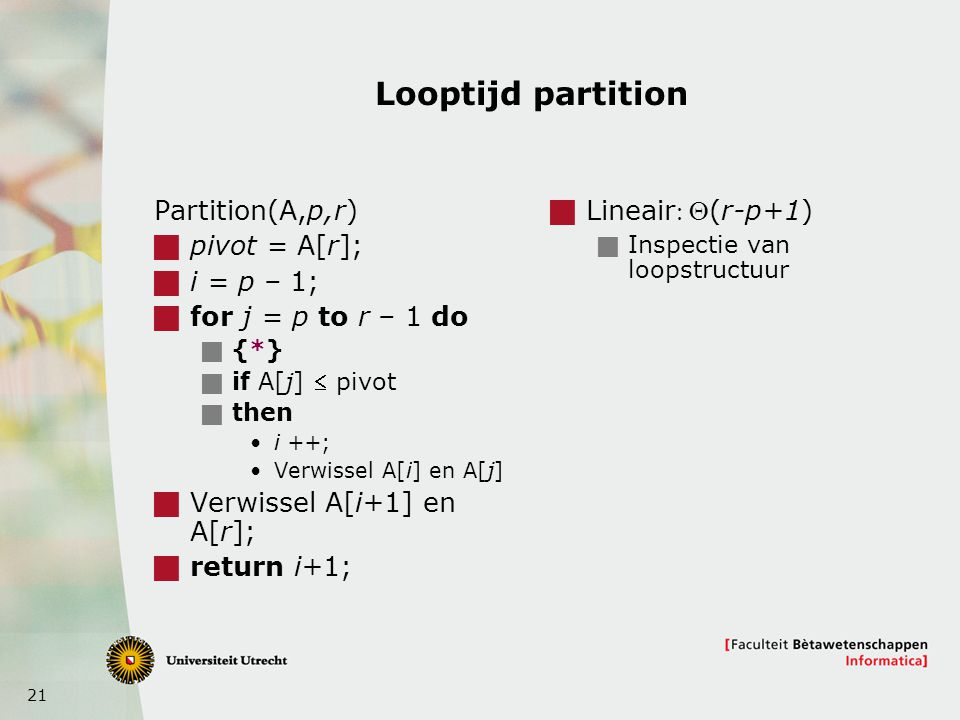 21 Looptijd partition Partition(A,p,r)  pivot = A[r];  i = p – 1;  for j = p to r – 1 do  {*}  if A[j]  pivot  then i ++; Verwissel A[i] en A[j
