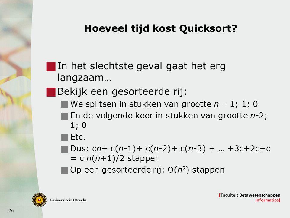26 Hoeveel tijd kost Quicksort?  In het slechtste geval gaat het erg langzaam…  Bekijk een gesorteerde rij:  We splitsen in stukken van grootte n –