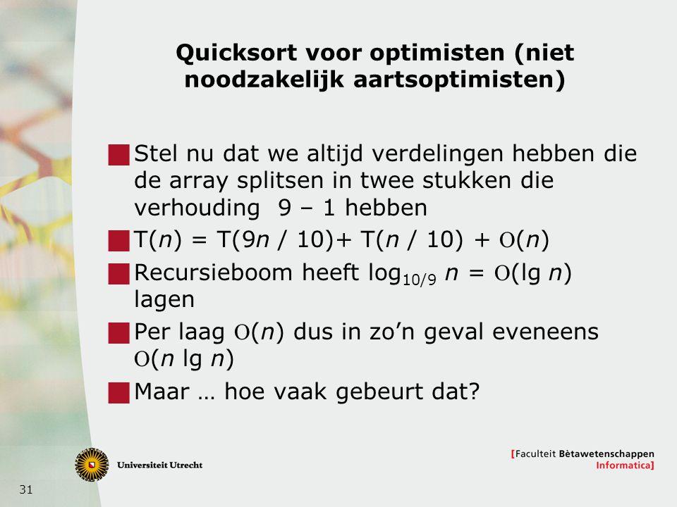 31 Quicksort voor optimisten (niet noodzakelijk aartsoptimisten)  Stel nu dat we altijd verdelingen hebben die de array splitsen in twee stukken die