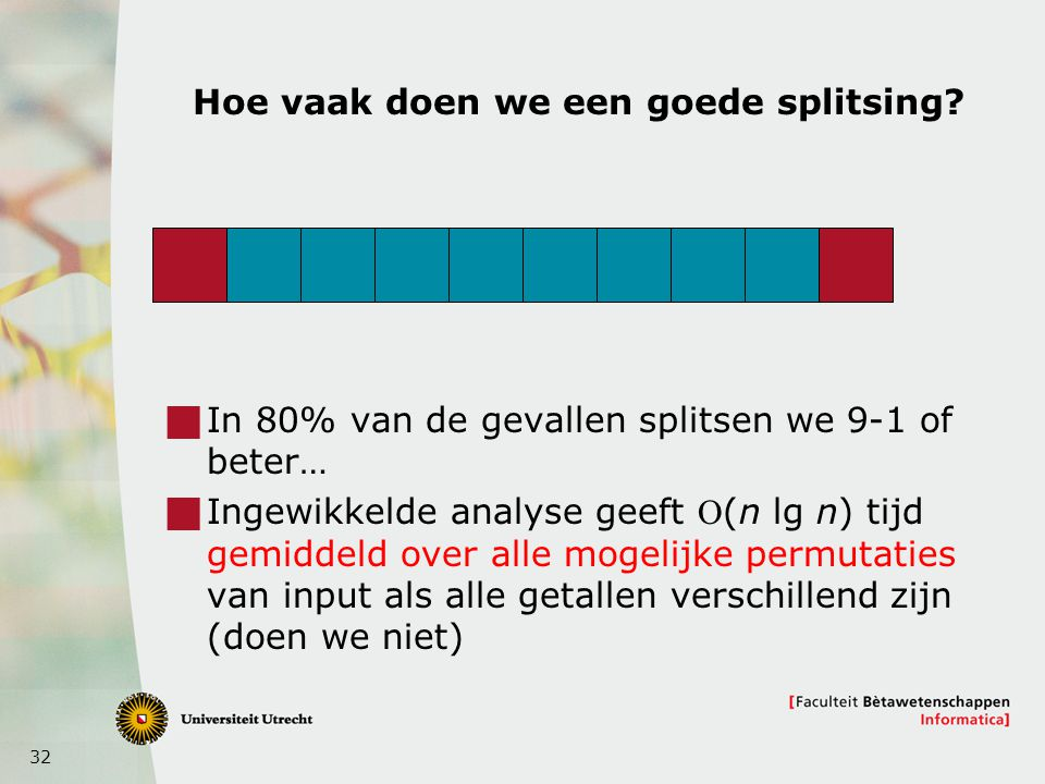 32 Hoe vaak doen we een goede splitsing?  In 80% van de gevallen splitsen we 9-1 of beter…  Ingewikkelde analyse geeft (n lg n) tijd gemiddeld over