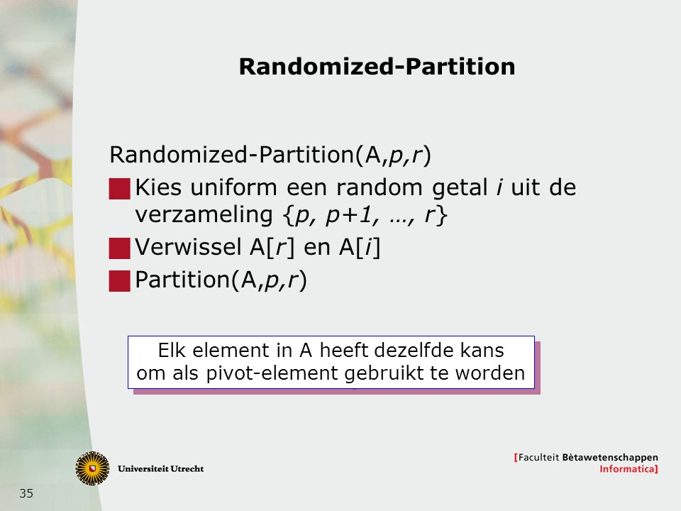 35 Randomized-Partition Randomized-Partition(A,p,r)  Kies uniform een random getal i uit de verzameling {p, p+1, …, r}  Verwissel A[r] en A[i]  Par