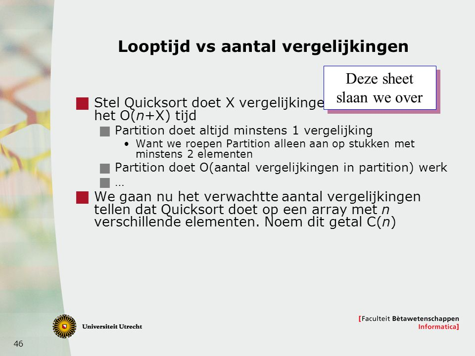 46 Looptijd vs aantal vergelijkingen  Stel Quicksort doet X vergelijkingen. Dan gebruikt het O(n+X) tijd  Partition doet altijd minstens 1 vergelijk