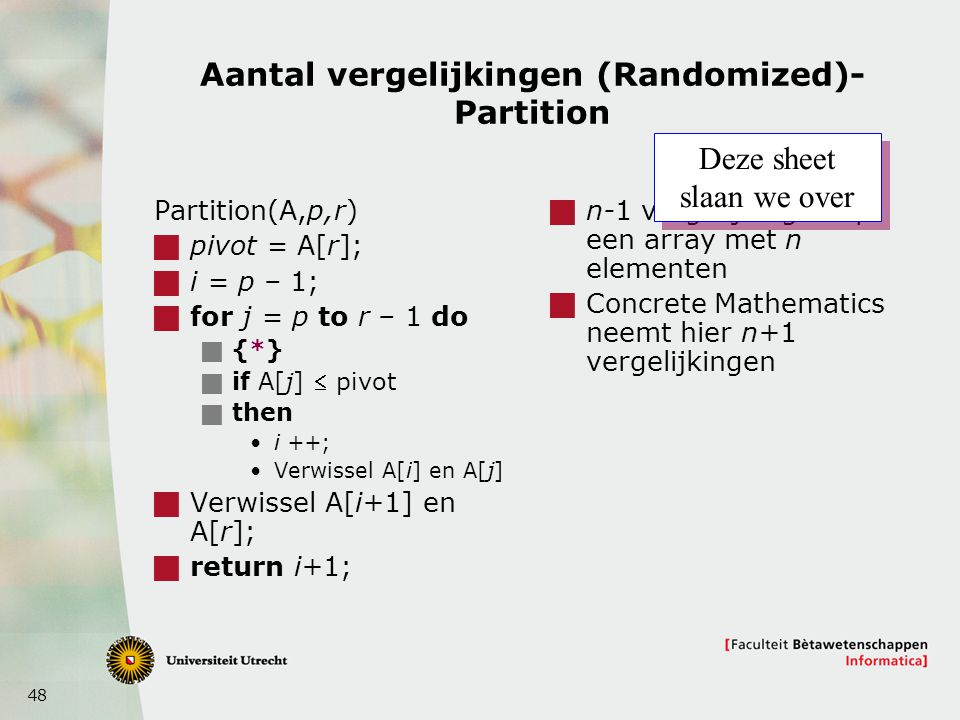 48 Aantal vergelijkingen (Randomized)- Partition Partition(A,p,r)  pivot = A[r];  i = p – 1;  for j = p to r – 1 do  {*}  if A[j]  pivot  then