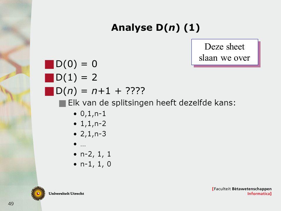 49 Analyse D(n) (1)  D(0) = 0  D(1) = 2  D(n) = n+1 + ????  Elk van de splitsingen heeft dezelfde kans: 0,1,n-1 1,1,n-2 2,1,n-3 … n-2, 1, 1 n-1, 1