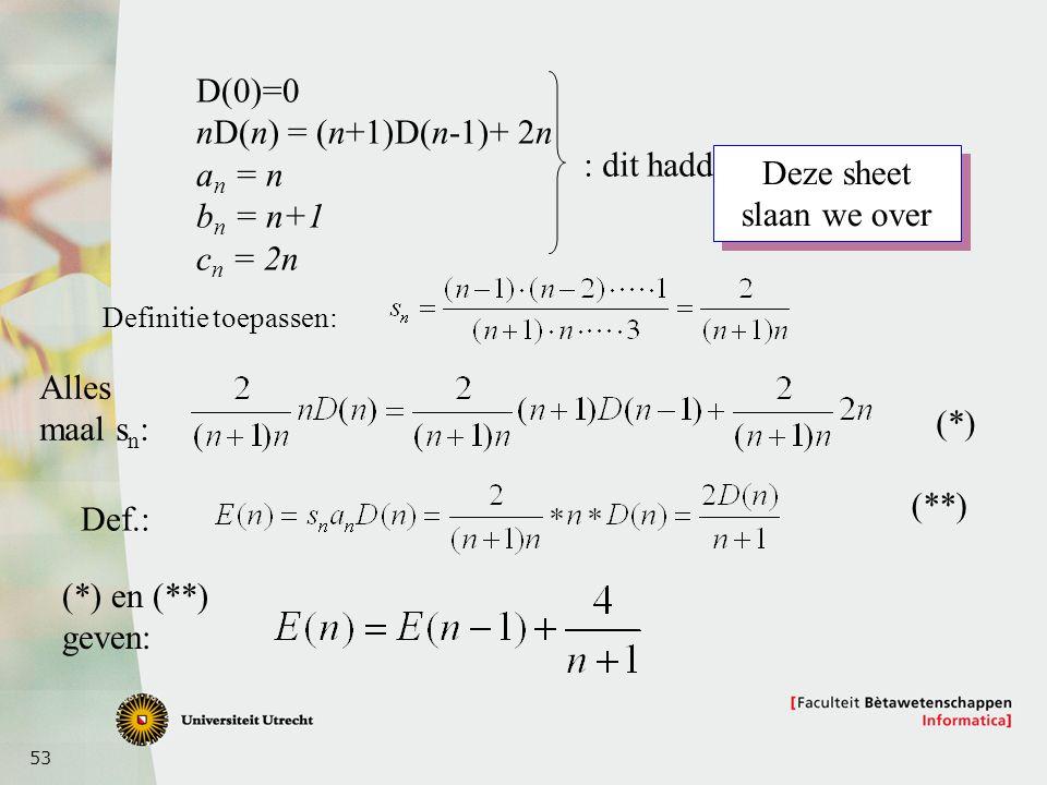 53 D(0)=0 nD(n) = (n+1)D(n-1)+ 2n a n = n b n = n+1 c n = 2n : dit hadden we Definitie toepassen: Alles maal s n : Def.: (*) en (**) geven: (*) (**) D