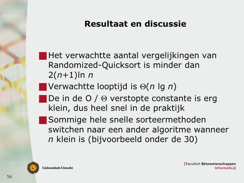 56 Resultaat en discussie  Het verwachtte aantal vergelijkingen van Randomized-Quicksort is minder dan 2(n+1)ln n  Verwachtte looptijd is (n lg n)