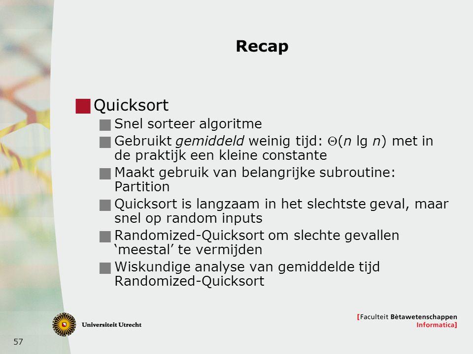 57 Recap  Quicksort  Snel sorteer algoritme  Gebruikt gemiddeld weinig tijd: (n lg n) met in de praktijk een kleine constante  Maakt gebruik van
