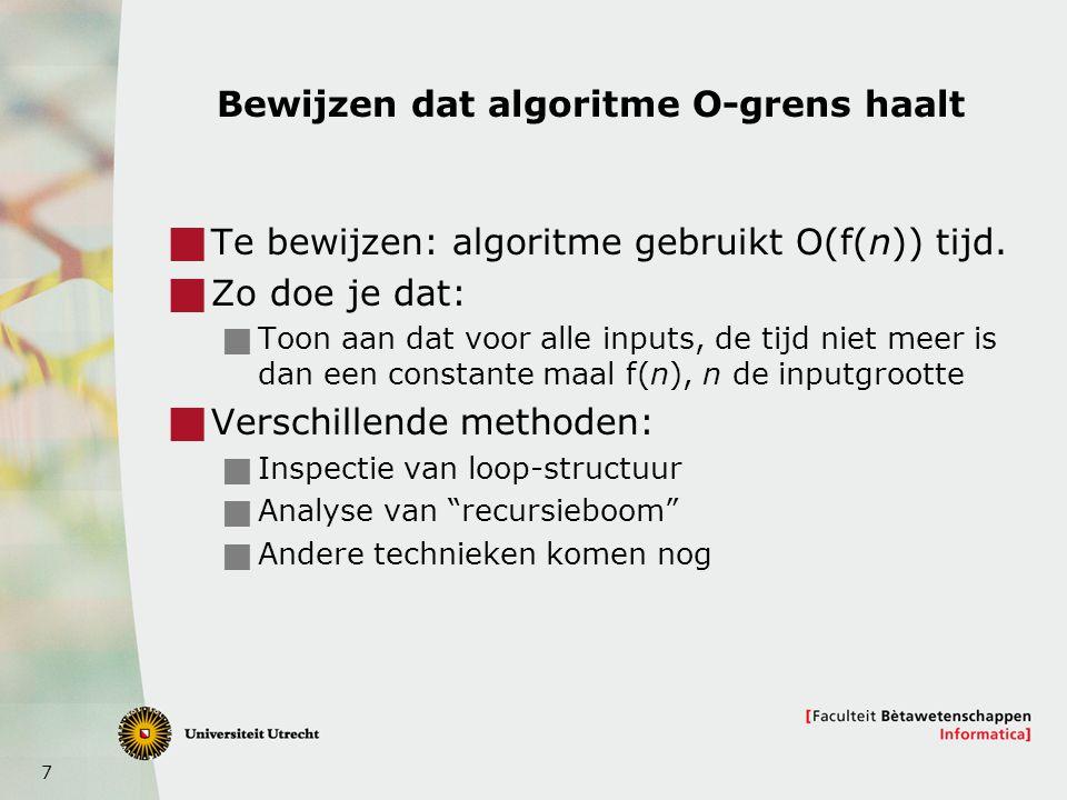 7 Bewijzen dat algoritme O-grens haalt  Te bewijzen: algoritme gebruikt O(f(n)) tijd.  Zo doe je dat:  Toon aan dat voor alle inputs, de tijd niet