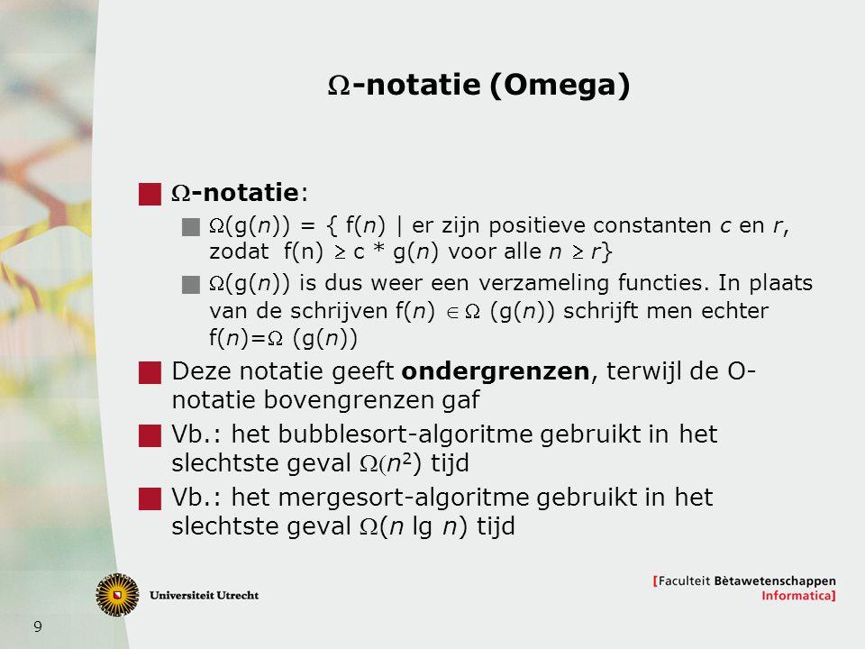 9 -notatie (Omega)  -notatie:  (g(n)) = { f(n) | er zijn positieve constanten c en r, zodat f(n)  c * g(n) voor alle n  r}  (g(n)) is dus wee