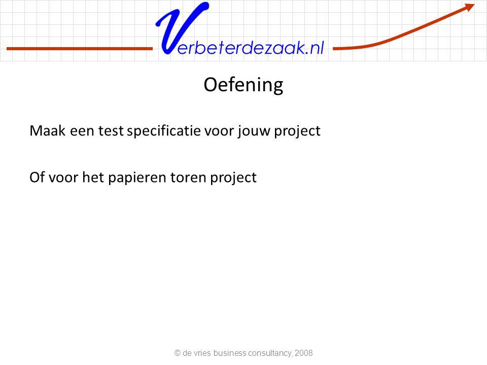 erbeterdezaak.nl Oefening Maak een test specificatie voor jouw project Of voor het papieren toren project © de vries business consultancy, 2008