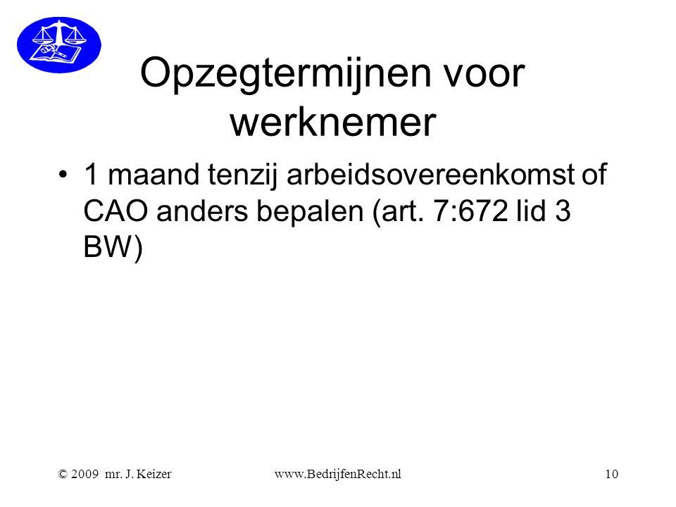 © 2009 mr. J. Keizerwww.BedrijfenRecht.nl10 Opzegtermijnen voor werknemer 1 maand tenzij arbeidsovereenkomst of CAO anders bepalen (art. 7:672 lid 3 B