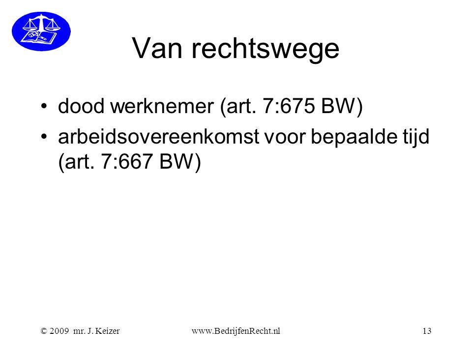 © 2009 mr. J. Keizerwww.BedrijfenRecht.nl13 Van rechtswege dood werknemer (art. 7:675 BW) arbeidsovereenkomst voor bepaalde tijd (art. 7:667 BW)