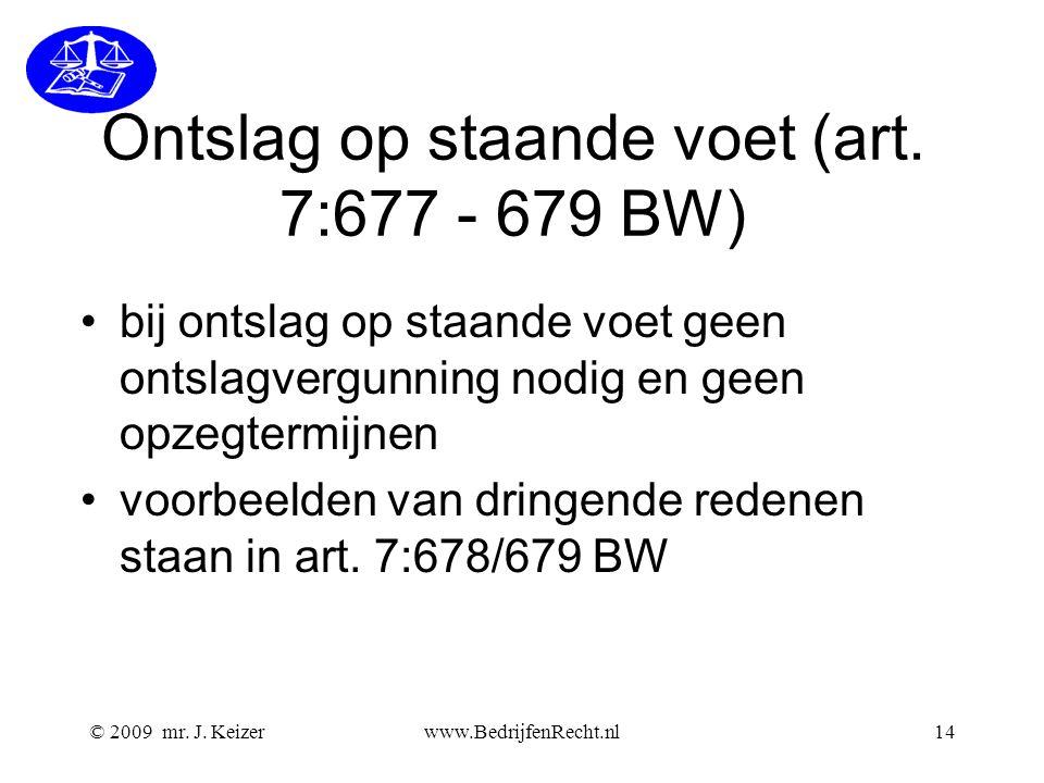 © 2009 mr. J. Keizerwww.BedrijfenRecht.nl14 Ontslag op staande voet (art. 7:677 - 679 BW) bij ontslag op staande voet geen ontslagvergunning nodig en