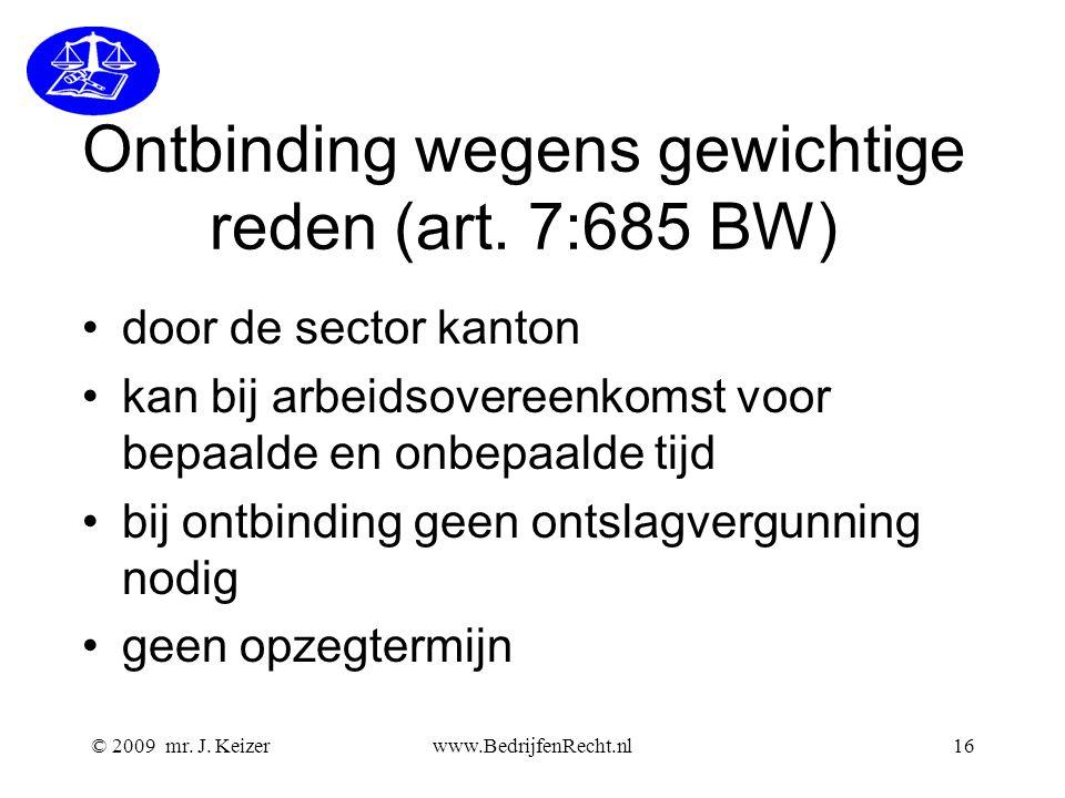 © 2009 mr. J. Keizerwww.BedrijfenRecht.nl16 Ontbinding wegens gewichtige reden (art. 7:685 BW) door de sector kanton kan bij arbeidsovereenkomst voor