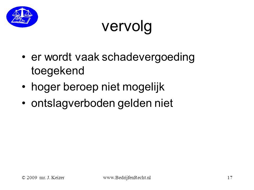 © 2009 mr. J. Keizerwww.BedrijfenRecht.nl17 vervolg er wordt vaak schadevergoeding toegekend hoger beroep niet mogelijk ontslagverboden gelden niet
