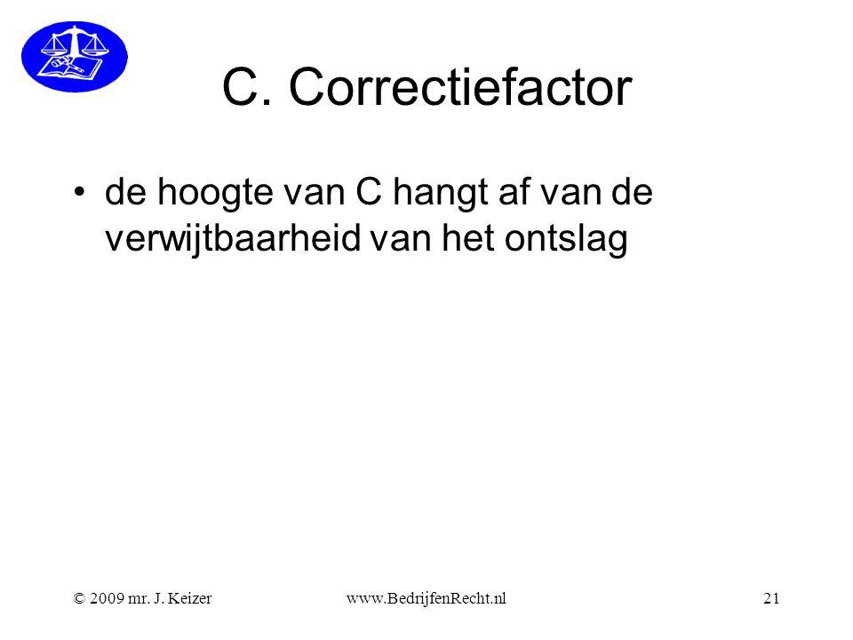 C. Correctiefactor de hoogte van C hangt af van de verwijtbaarheid van het ontslag © 2009 mr. J. Keizerwww.BedrijfenRecht.nl21