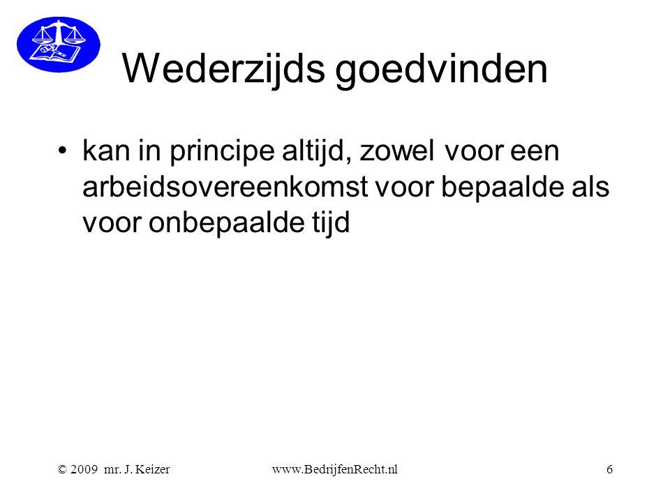 © 2009 mr. J. Keizerwww.BedrijfenRecht.nl6 Wederzijds goedvinden kan in principe altijd, zowel voor een arbeidsovereenkomst voor bepaalde als voor onb