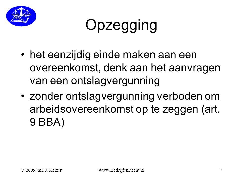 © 2009 mr. J. Keizerwww.BedrijfenRecht.nl7 Opzegging het eenzijdig einde maken aan een overeenkomst, denk aan het aanvragen van een ontslagvergunning