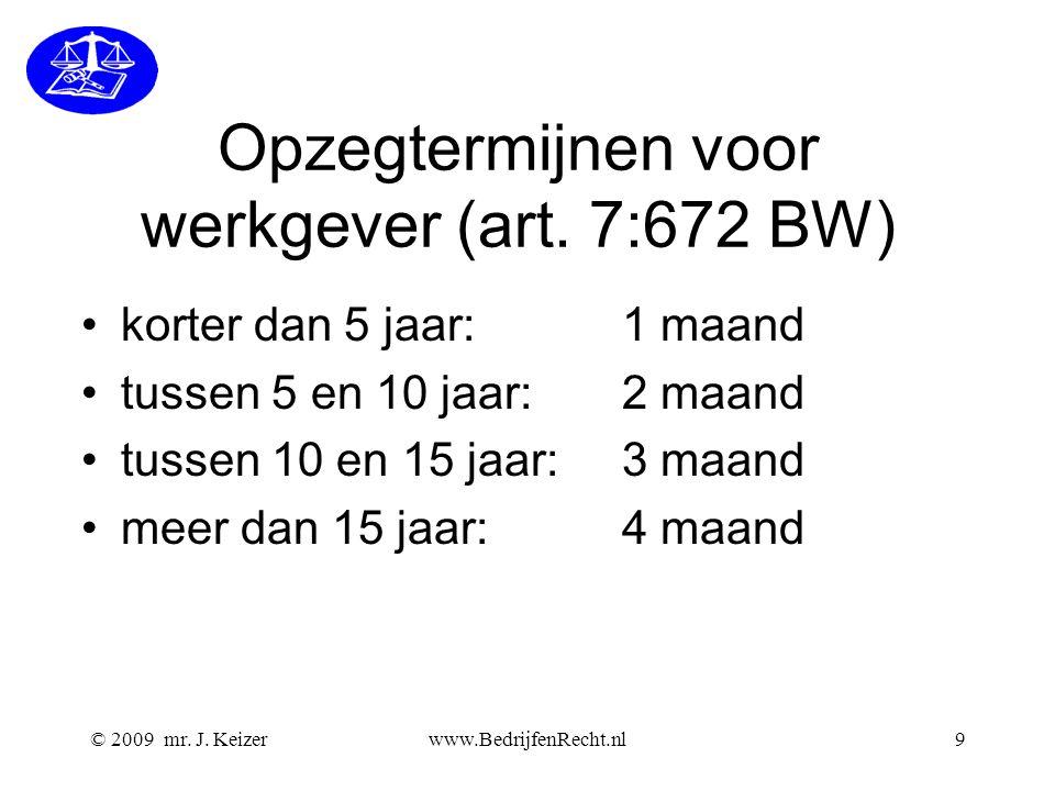 © 2009 mr. J. Keizerwww.BedrijfenRecht.nl9 Opzegtermijnen voor werkgever (art. 7:672 BW) korter dan 5 jaar: 1 maand tussen 5 en 10 jaar: 2 maand tusse