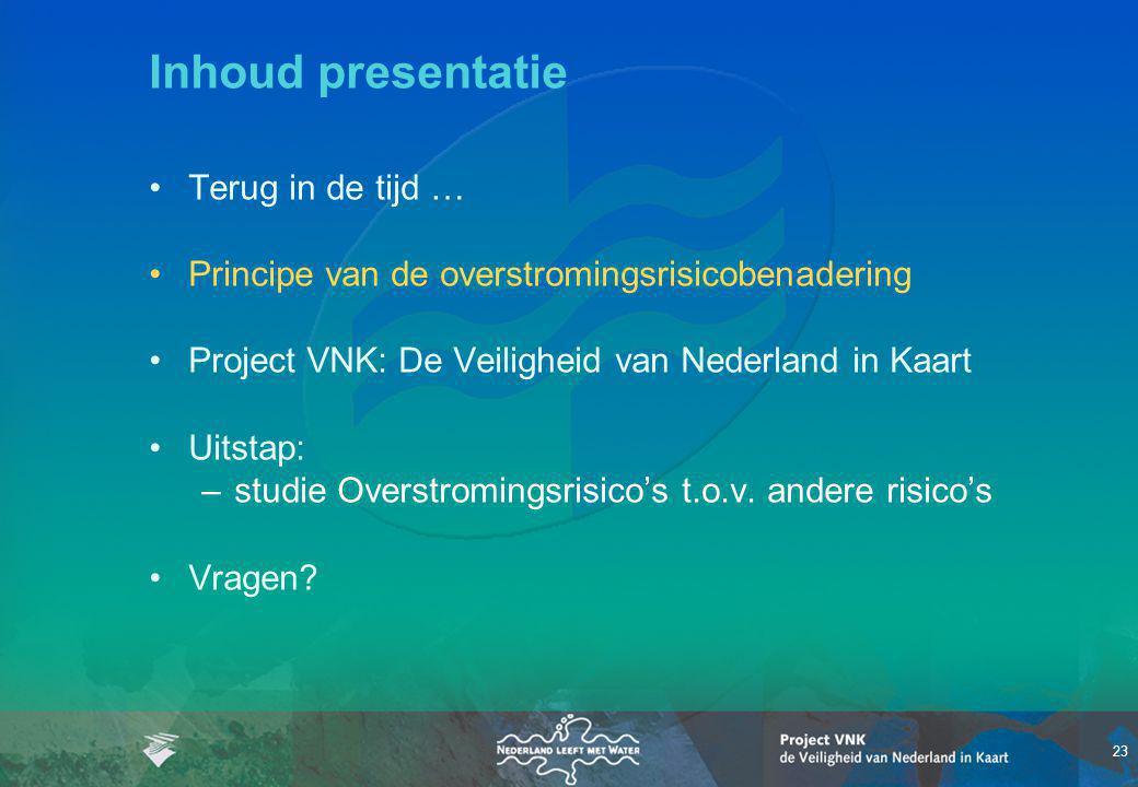 23 Inhoud presentatie Terug in de tijd … Principe van de overstromingsrisicobenadering Project VNK: De Veiligheid van Nederland in Kaart Uitstap: –studie Overstromingsrisico's t.o.v.