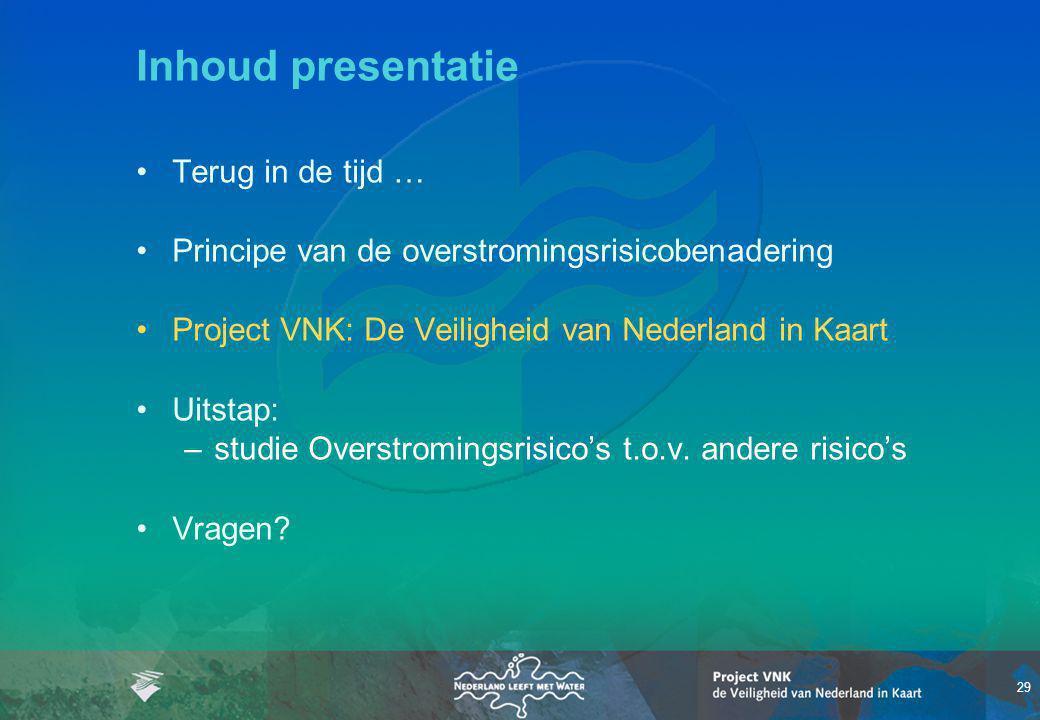 29 Inhoud presentatie Terug in de tijd … Principe van de overstromingsrisicobenadering Project VNK: De Veiligheid van Nederland in Kaart Uitstap: –studie Overstromingsrisico's t.o.v.