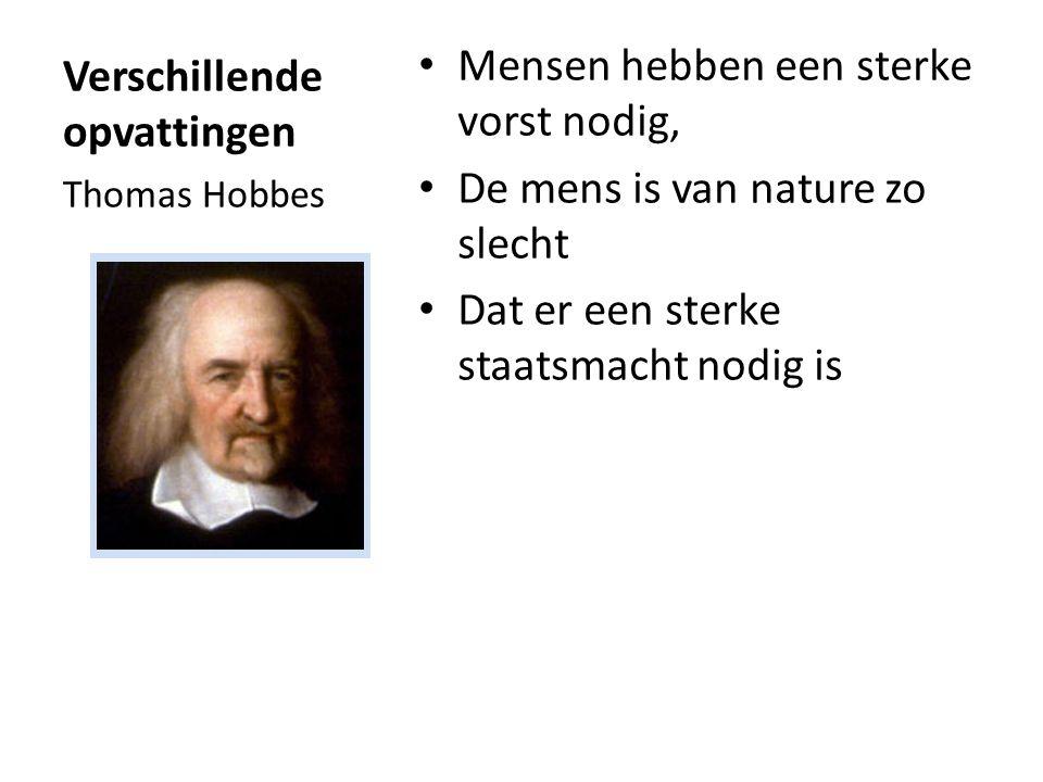 Verschillende opvattingen Mensen hebben een sterke vorst nodig, De mens is van nature zo slecht Dat er een sterke staatsmacht nodig is Thomas Hobbes