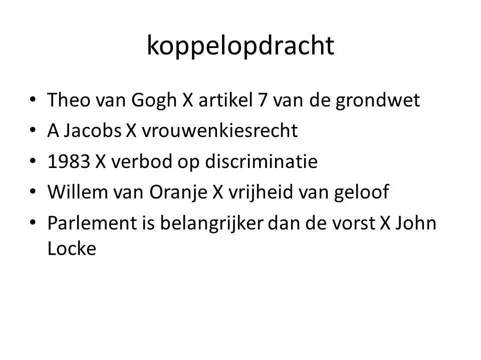 koppelopdracht Theo van Gogh X artikel 7 van de grondwet A Jacobs X vrouwenkiesrecht 1983 X verbod op discriminatie Willem van Oranje X vrijheid van geloof Parlement is belangrijker dan de vorst X John Locke