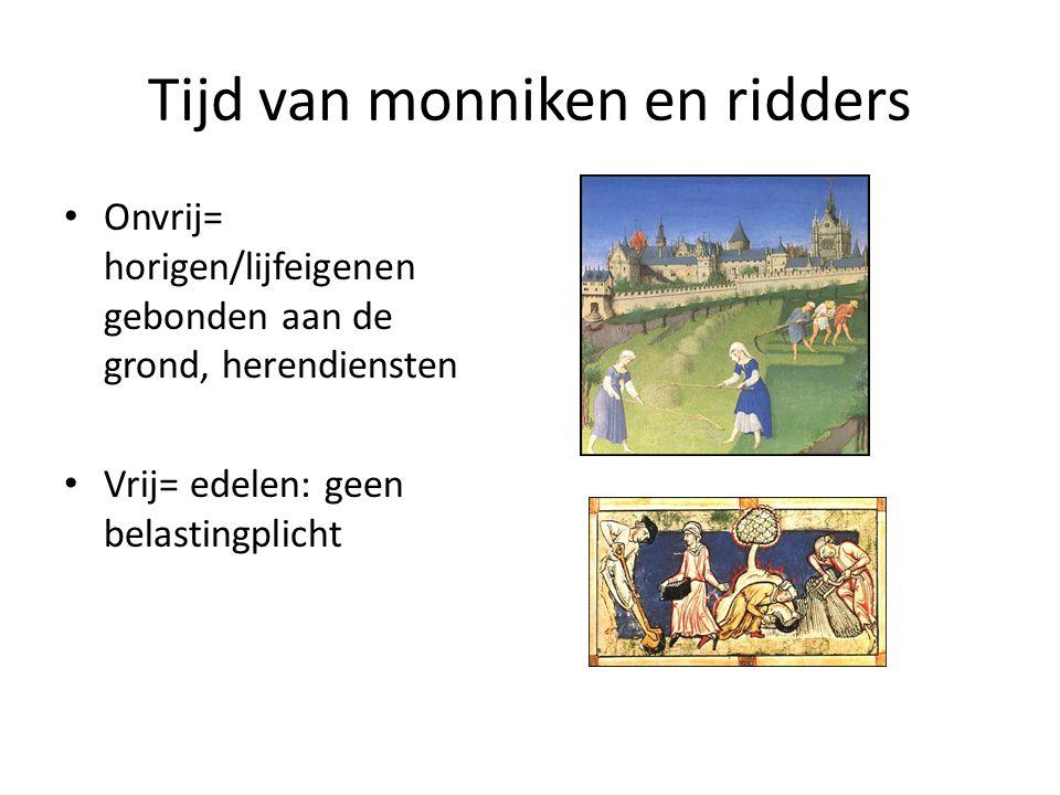 Tijd van monniken en ridders Onvrij= horigen/lijfeigenen gebonden aan de grond, herendiensten Vrij= edelen: geen belastingplicht