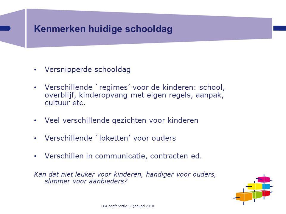 LEA conferentie 12 januari 2010 Kenmerken huidige schooldag Versnipperde schooldag Verschillende `regimes' voor de kinderen: school, overblijf, kinderopvang met eigen regels, aanpak, cultuur etc.