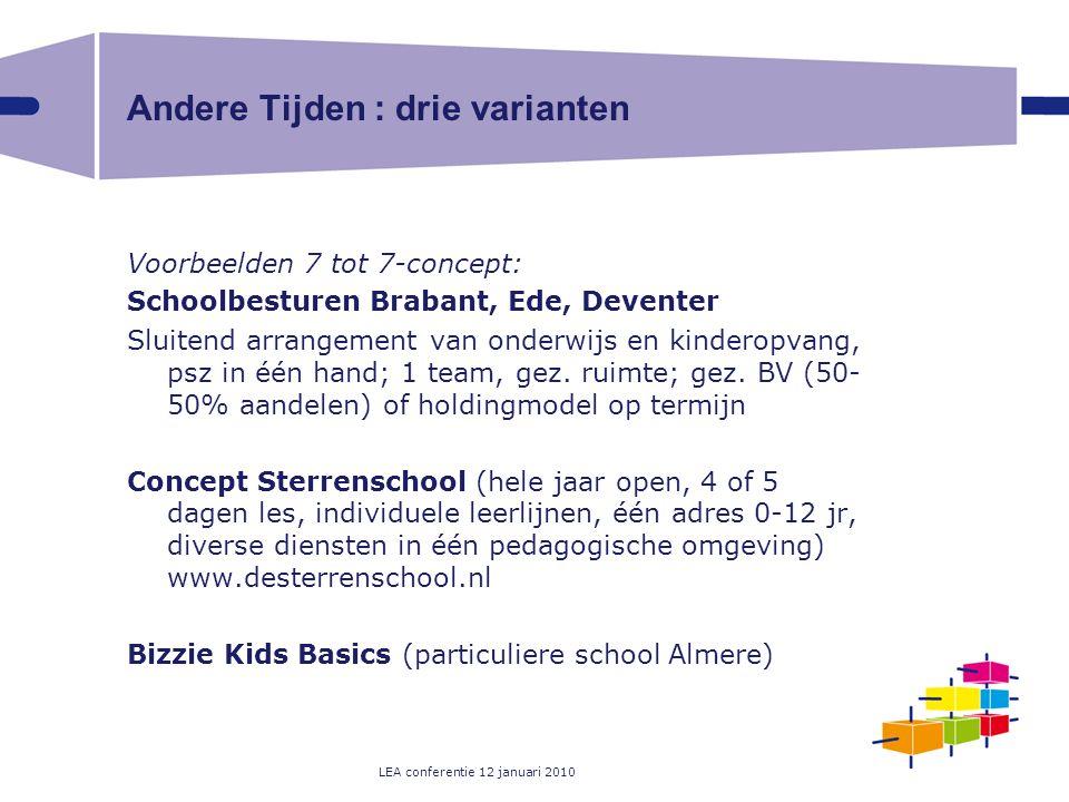 LEA conferentie 12 januari 2010 Andere Tijden : drie varianten Voorbeelden 7 tot 7-concept: Schoolbesturen Brabant, Ede, Deventer Sluitend arrangement van onderwijs en kinderopvang, psz in één hand; 1 team, gez.