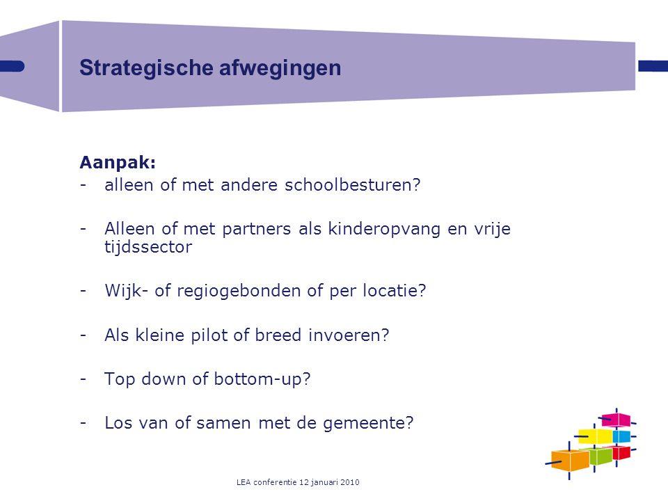 LEA conferentie 12 januari 2010 Strategische afwegingen Aanpak: -alleen of met andere schoolbesturen? -Alleen of met partners als kinderopvang en vrij