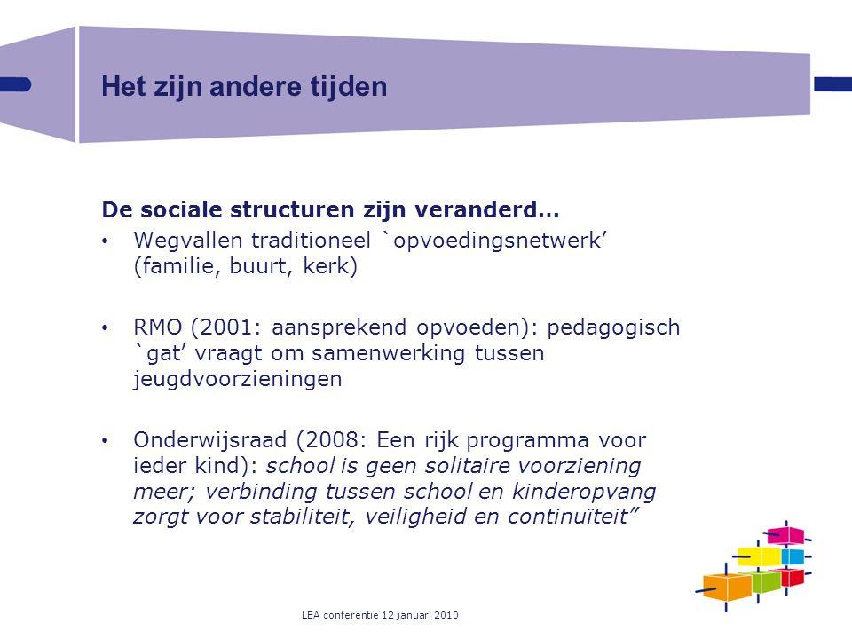 LEA conferentie 12 januari 2010 Het zijn andere tijden De sociale structuren zijn veranderd… Wegvallen traditioneel `opvoedingsnetwerk' (familie, buur