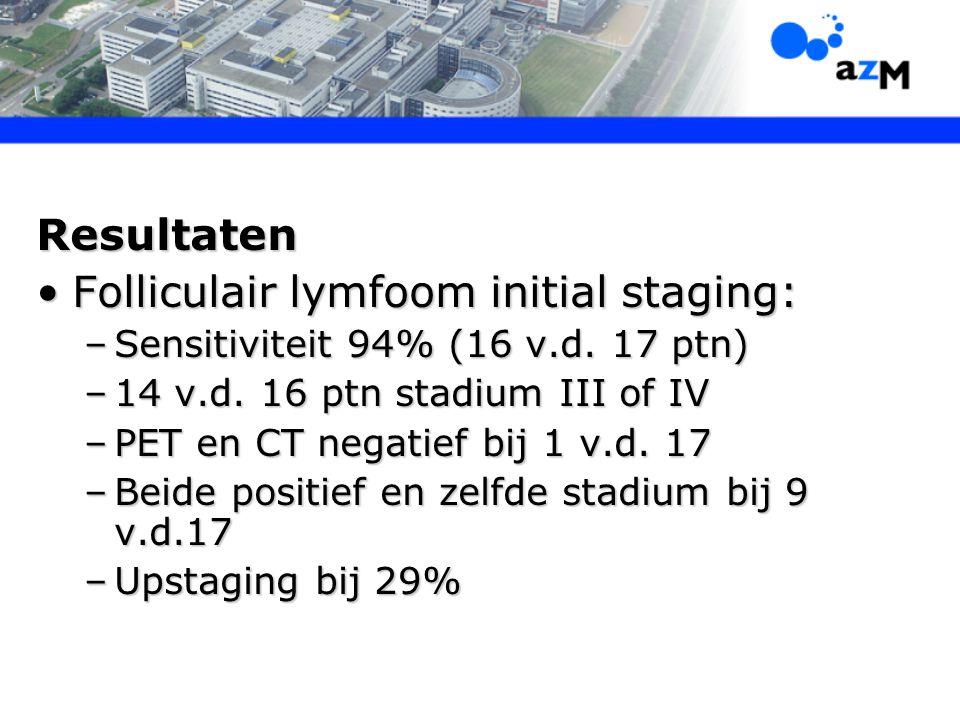 Resultaten Folliculair lymfoom initial staging:Folliculair lymfoom initial staging: –Sensitiviteit 94% (16 v.d. 17 ptn) –14 v.d. 16 ptn stadium III of
