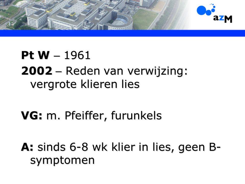 Pt W – 1961 2002 – Reden van verwijzing: vergrote klieren lies VG: m. Pfeiffer, furunkels A: sinds 6-8 wk klier in lies, geen B- symptomen