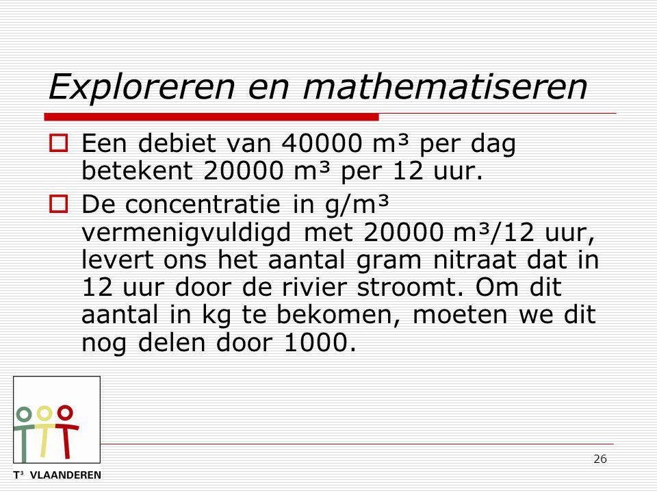 26 Exploreren en mathematiseren  Een debiet van 40000 m³ per dag betekent 20000 m³ per 12 uur.  De concentratie in g/m³ vermenigvuldigd met 20000 m³