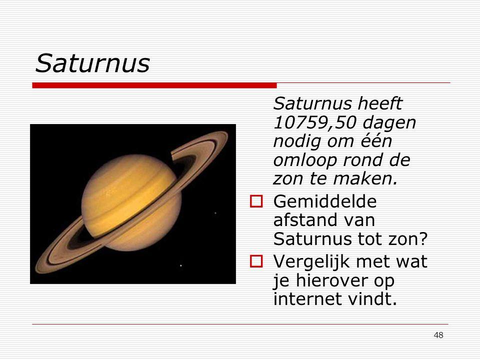 48 Saturnus Saturnus heeft 10759,50 dagen nodig om één omloop rond de zon te maken.  Gemiddelde afstand van Saturnus tot zon?  Vergelijk met wat je