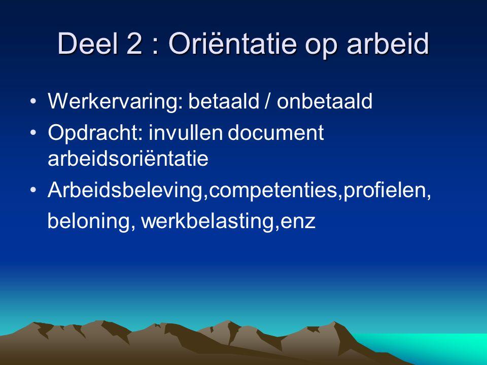 Deel 2 : Oriëntatie op arbeid Werkervaring: betaald / onbetaald Opdracht: invullen document arbeidsoriëntatie Arbeidsbeleving,competenties,profielen,