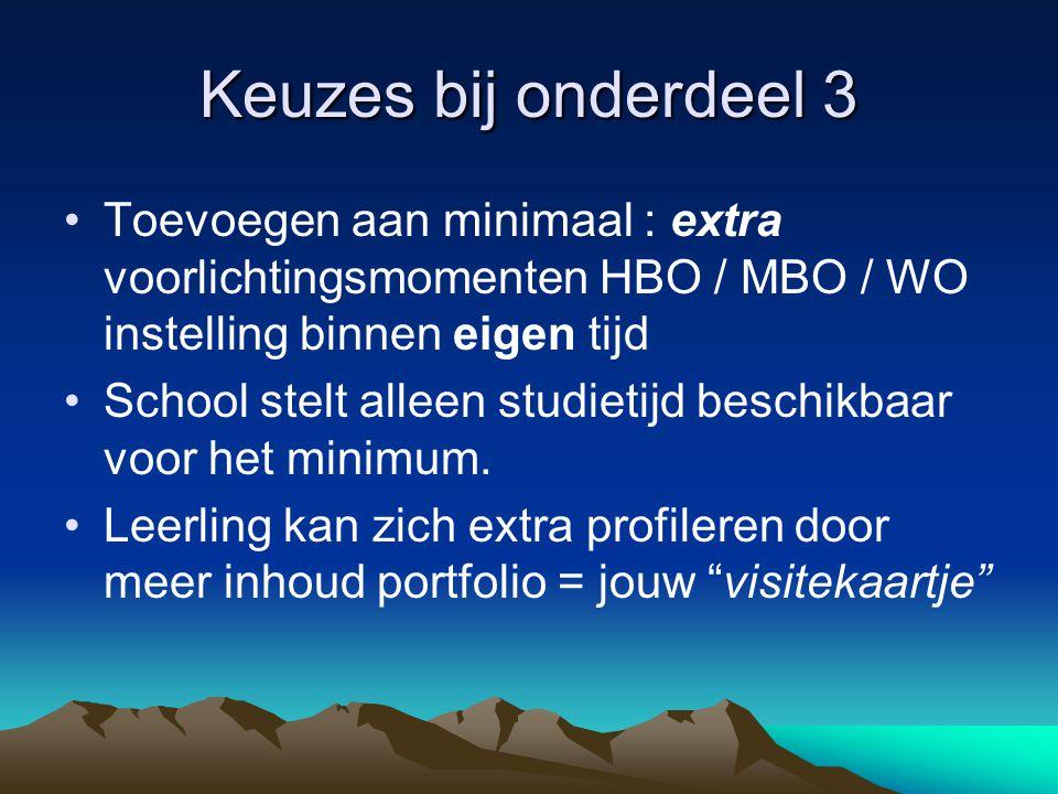 Keuzes bij onderdeel 3 Toevoegen aan minimaal : extra voorlichtingsmomenten HBO / MBO / WO instelling binnen eigen tijd School stelt alleen studietijd