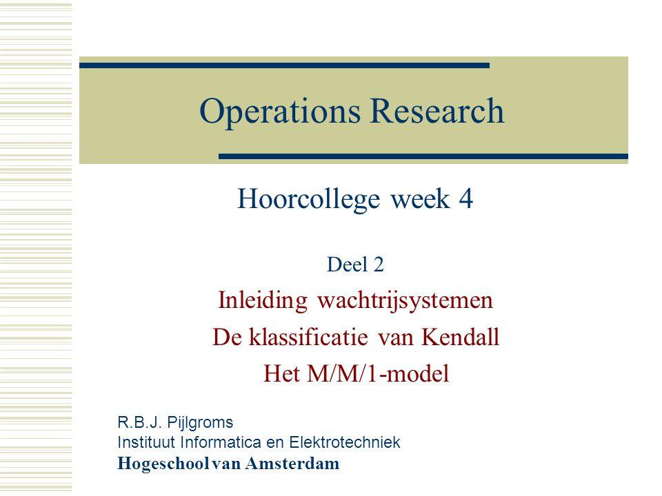 Operations Research Hoorcollege week 4 Deel 2 Inleiding wachtrijsystemen De klassificatie van Kendall Het M/M/1-model R.B.J. Pijlgroms Instituut Infor