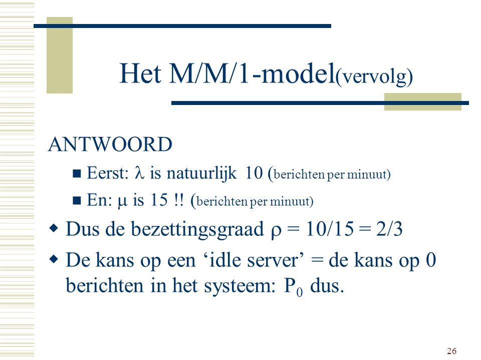 26 Het M/M/1-model (vervolg) ANTWOORD Eerst: is natuurlijk 10 ( berichten per minuut) En:  is 15 !! ( berichten per minuut)  Dus de bezettingsgraad