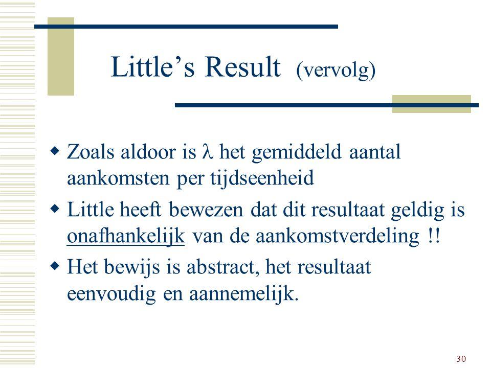30 Little's Result (vervolg)  Zoals aldoor is het gemiddeld aantal aankomsten per tijdseenheid  Little heeft bewezen dat dit resultaat geldig is ona