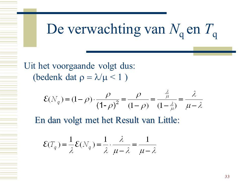 33 De verwachting van N q en T q Uit het voorgaande volgt dus: (bedenk dat  < 1 ) En dan volgt met het Result van Little: