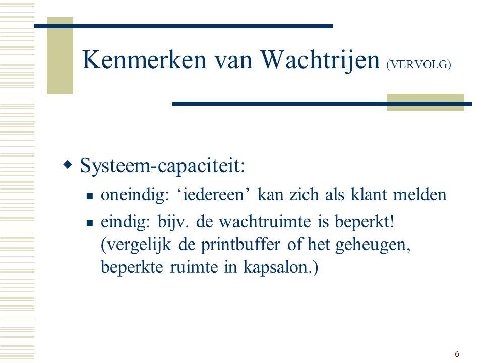 6 Kenmerken van Wachtrijen (VERVOLG)  Systeem-capaciteit: oneindig: 'iedereen' kan zich als klant melden eindig: bijv. de wachtruimte is beperkt! (ve