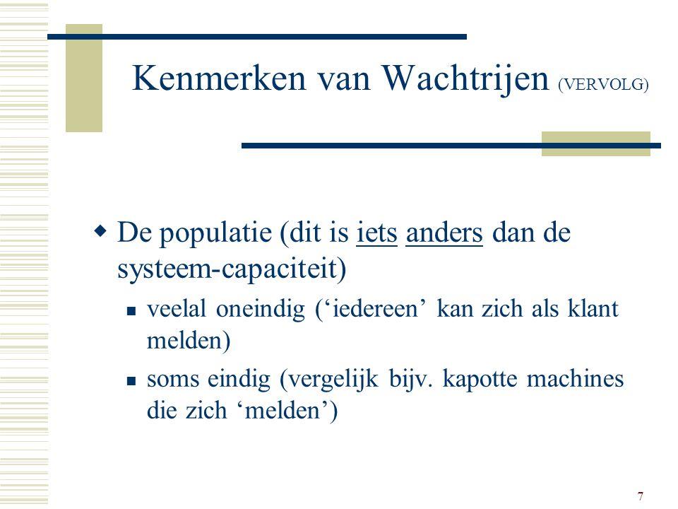 7 Kenmerken van Wachtrijen (VERVOLG)  De populatie (dit is iets anders dan de systeem-capaciteit) veelal oneindig ('iedereen' kan zich als klant meld