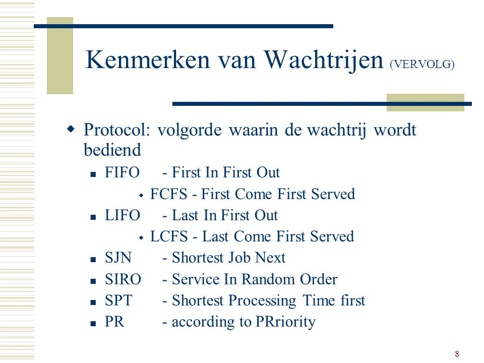 8 Kenmerken van Wachtrijen (VERVOLG)  Protocol: volgorde waarin de wachtrij wordt bediend FIFO - First In First Out  FCFS - First Come First Served LIFO - Last In First Out  LCFS - Last Come First Served SJN - Shortest Job Next SIRO - Service In Random Order SPT - Shortest Processing Time first PR - according to PRriority