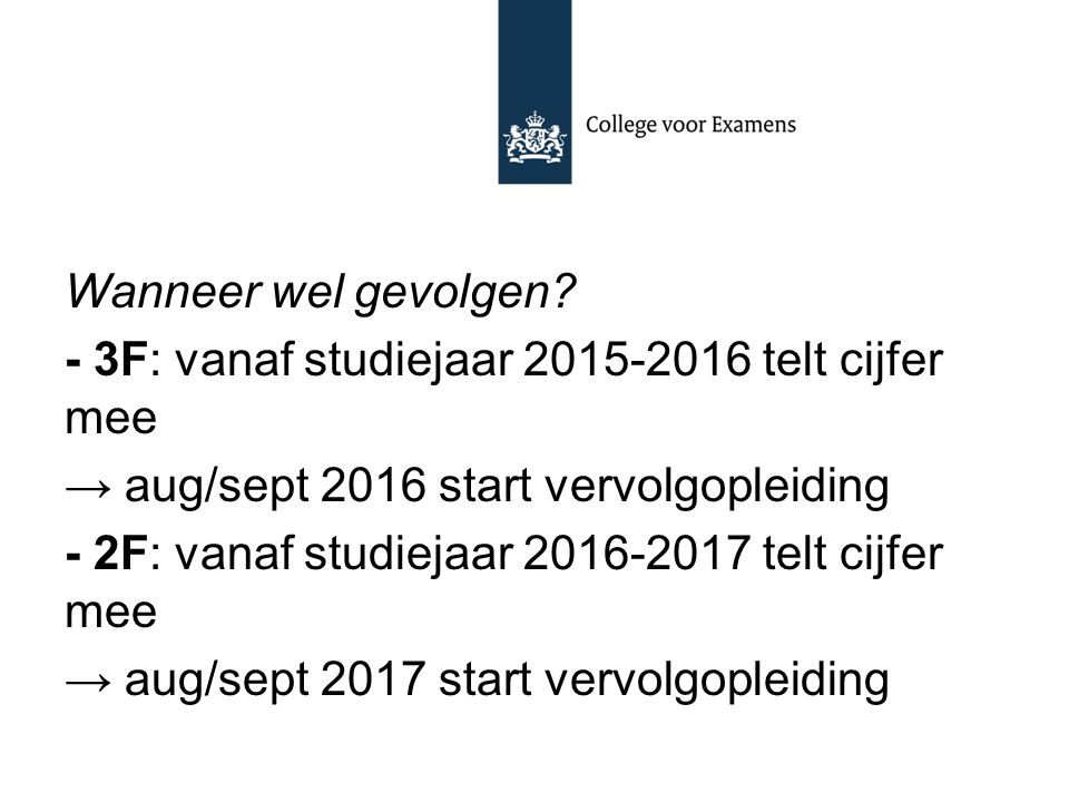 Wanneer wel gevolgen? - 3F: vanaf studiejaar 2015-2016 telt cijfer mee → aug/sept 2016 start vervolgopleiding - 2F: vanaf studiejaar 2016-2017 telt ci