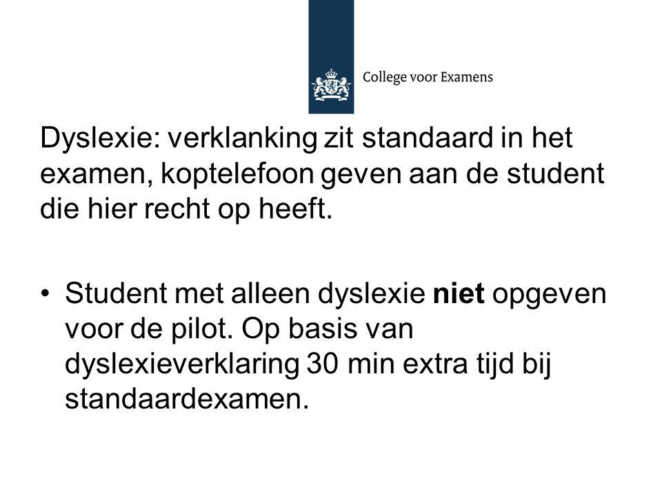Dyslexie: verklanking zit standaard in het examen, koptelefoon geven aan de student die hier recht op heeft. Student met alleen dyslexie niet opgeven