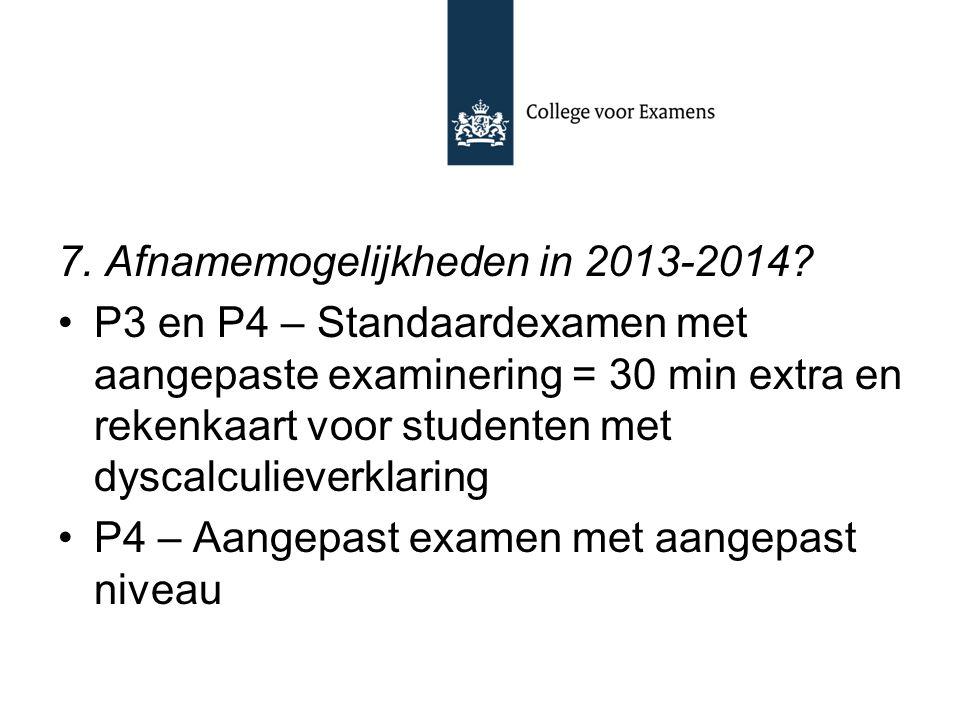 7. Afnamemogelijkheden in 2013-2014? P3 en P4 – Standaardexamen met aangepaste examinering = 30 min extra en rekenkaart voor studenten met dyscalculie