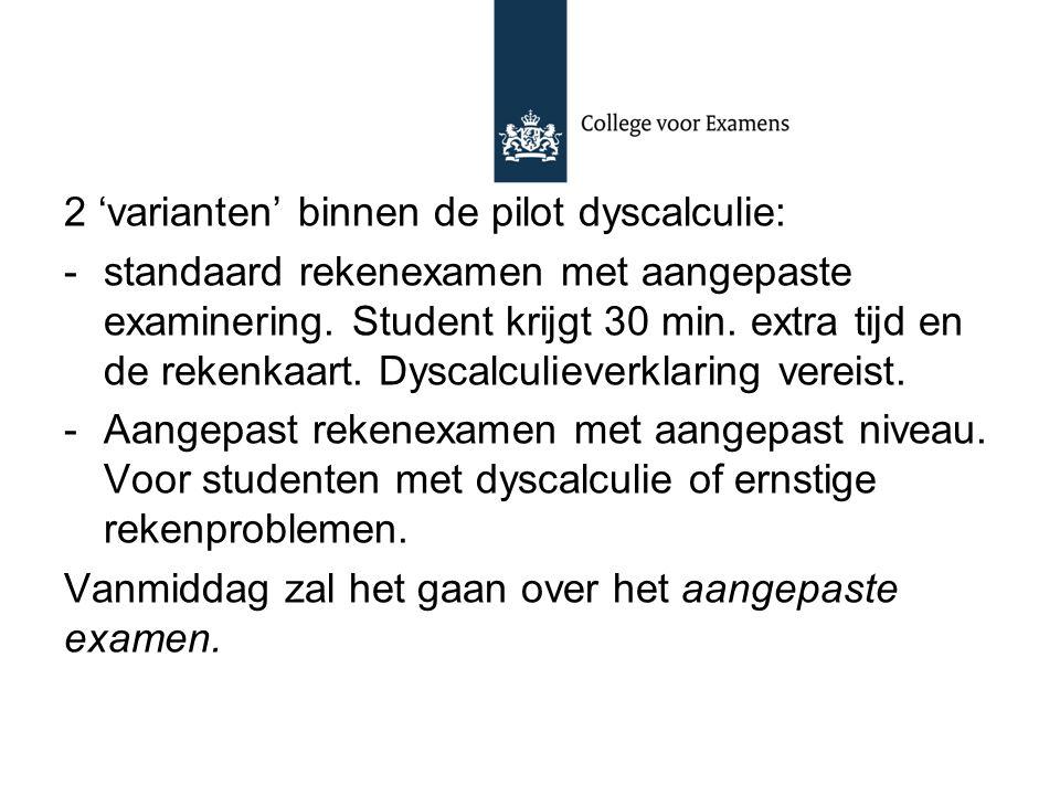 2 'varianten' binnen de pilot dyscalculie: -standaard rekenexamen met aangepaste examinering. Student krijgt 30 min. extra tijd en de rekenkaart. Dysc