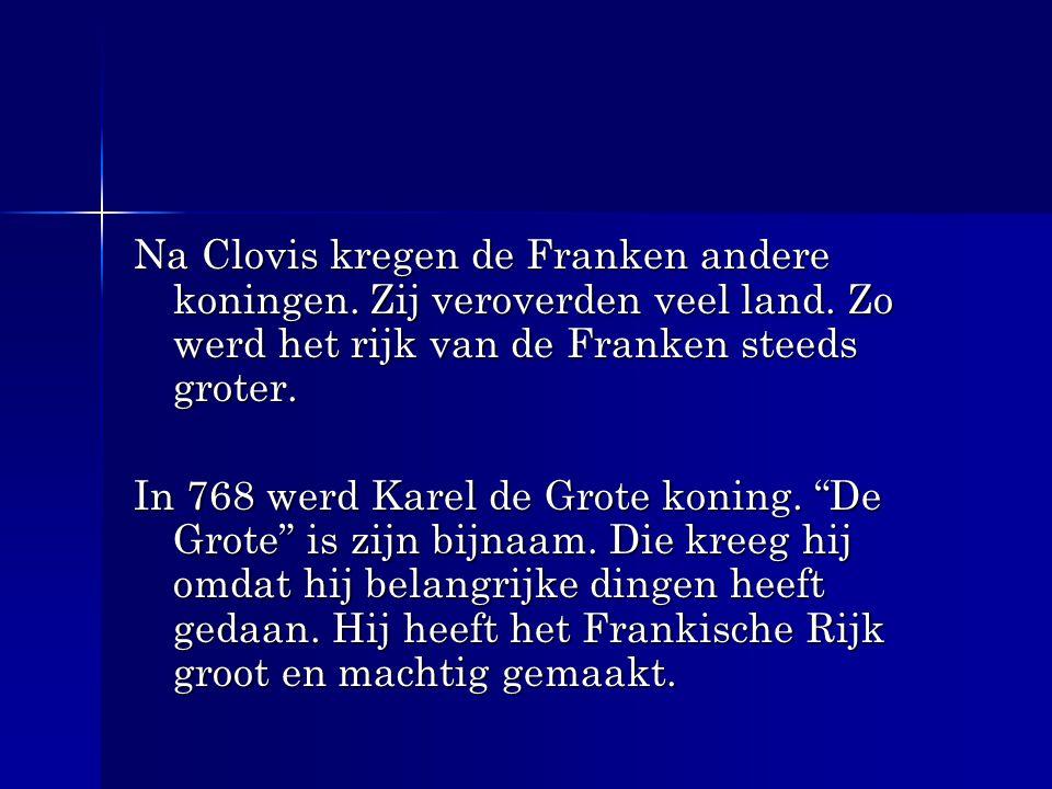Na Clovis kregen de Franken andere koningen. Zij veroverden veel land. Zo werd het rijk van de Franken steeds groter. In 768 werd Karel de Grote konin